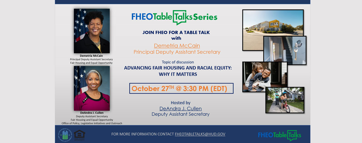 [The Office of Fair Housing and Equal Opportunity (FHEO) is pleased to announce a new episode of the FHEO Table Talks Series! October 27, 2021 @ 3:30pm]. HUD photo