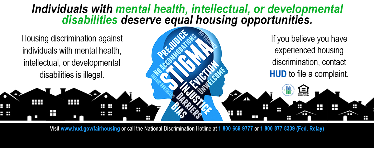 [Individuals with mental health, intellectual, or developmental disabilities deserve equal housing opportunities. Housing discrimination against individuals with mental health, intellectual, or developmental disabilities is illegal. If you believe you have experienced housing discrimination, contact HUD to file a complaint. IMAGE: 2-faced silhouette with word cloud: Stigma, Injustice, Barriers, No Accommodations, Prejudice, Unfair Obstacles, Eviction, No Vacancy, Unwelcome, Bias]. HUD Photo