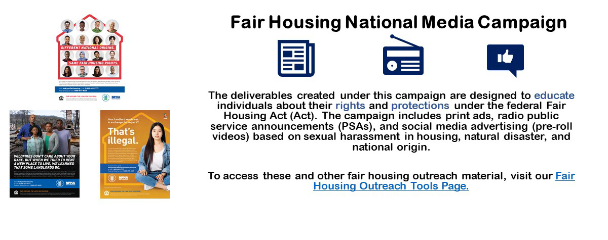 [HUD's Fair Housing National Media Campaign includes print ads, radio public service announcements and social media advertising based on sexual harassment in housing, natural disaster, and national origin. ]  .