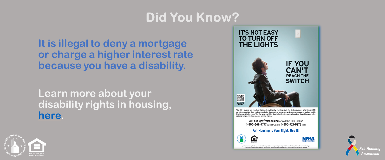 [It is illegal to deny a mortgage or charge a higher interest rate because you have a disability.]. HUD Photo