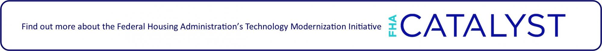 Find out more about FHA's technology modernization initiative FHA Catalyst