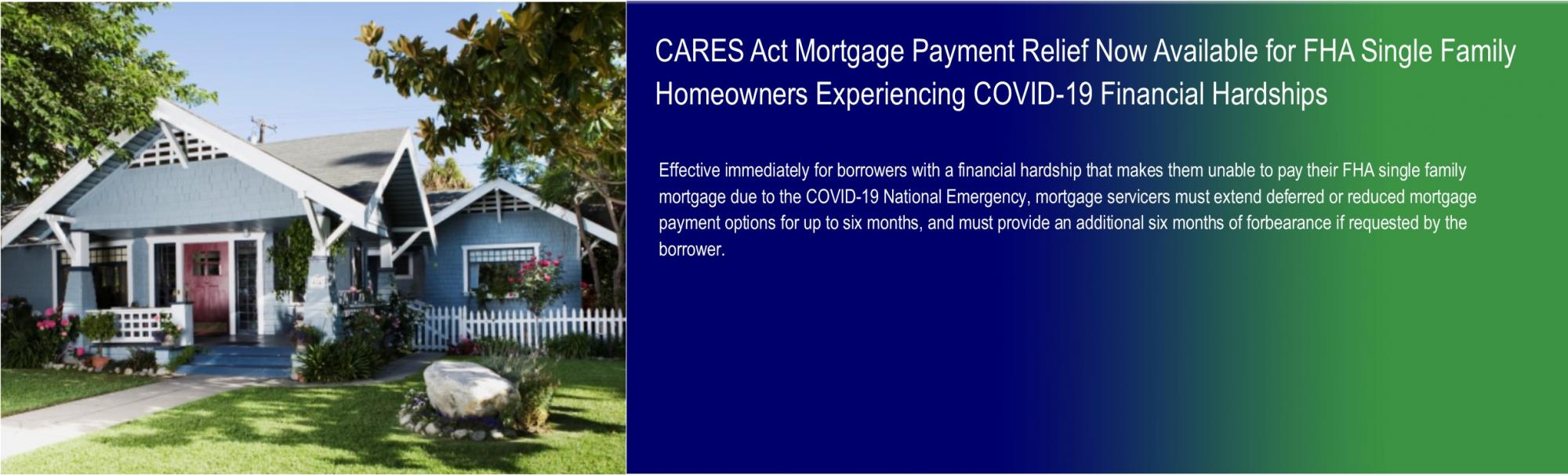 CARES Act Mortgage Payment Relief Now Available for FHA Single Family Homeowners Experiencing COVID-19 Financial Hardships.