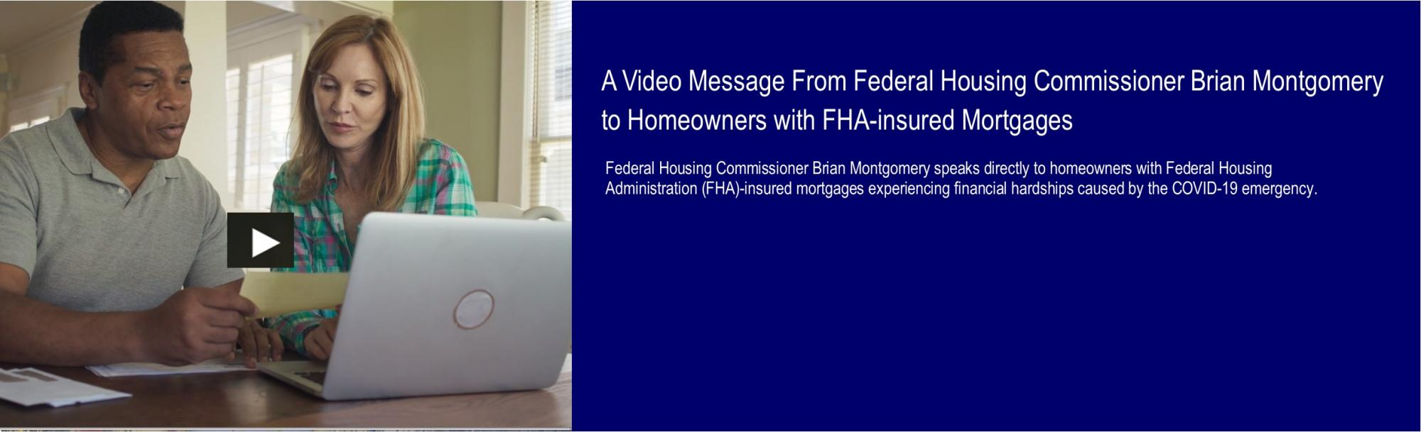 [A Video Message From Federal Housing Commissioner Brian Montgomery to Homeowners with FHA-insured Mortgages].