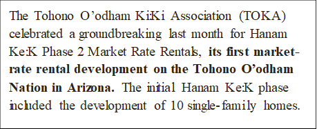 The Tohono O'odham Ki:Ki Association (TOKA) celebrated a groundbreaking last month for Hanam Ke:K Phase 2 Market Rate Rentals, its first market-rate rental development on the Tohono O'odham Nation in Arizona. The initial Hanam Ke:K phase included the development of 10 single-family homes.