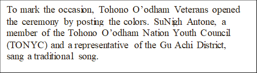 To mark the occasion, Tohono O'odham Veterans opened the ceremony by posting the colors. SuNigh Antone, a member of the Tohono O'odham Nation Youth Council (TONYC) and a representative of the Gu Achi District, sang a traditional song.