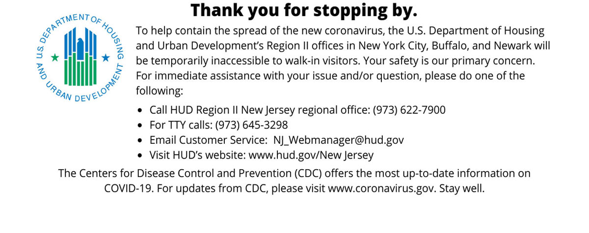 [To help contain the spread of the new coronavirus, the U.S. Department of Housing and Urban Development's Region II office in Newark will be temporarily inaccessible to walk-in visitors. Your safety is our primary concern. For immediate assistance with your issue and/or question, please do one of the following: -Call HUD Region II New Jersey regional office: (973) 622-7900 -For TTY calls: (973) 645-3298 - Email Customer Service:  NJ_Webmanager@hud.gov]. HUD Photo