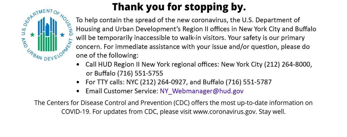 [To help contain the spread of the new coronavirus, the U.S. Department of Housing and Urban Development's Region II office in Newark will be temporarily inaccessible to walk-in visitors. Your safety is our primary concern. For immediate assistance with your issue and/or question, please do one of the following: -Call HUD Region II New York regional offices: New York City (212) 264-8000, or Buffalo (716) 551-5755 -For TTY calls: NYC (212) 264-0927, and Buffalo (716) 551-5787]. HUD Photo